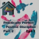 Practically Perfect Positive Discipline Part 2